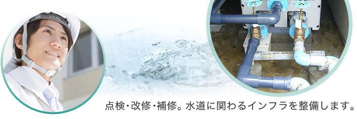 点検・改修・補修。水道に関わるインフラを整備します。